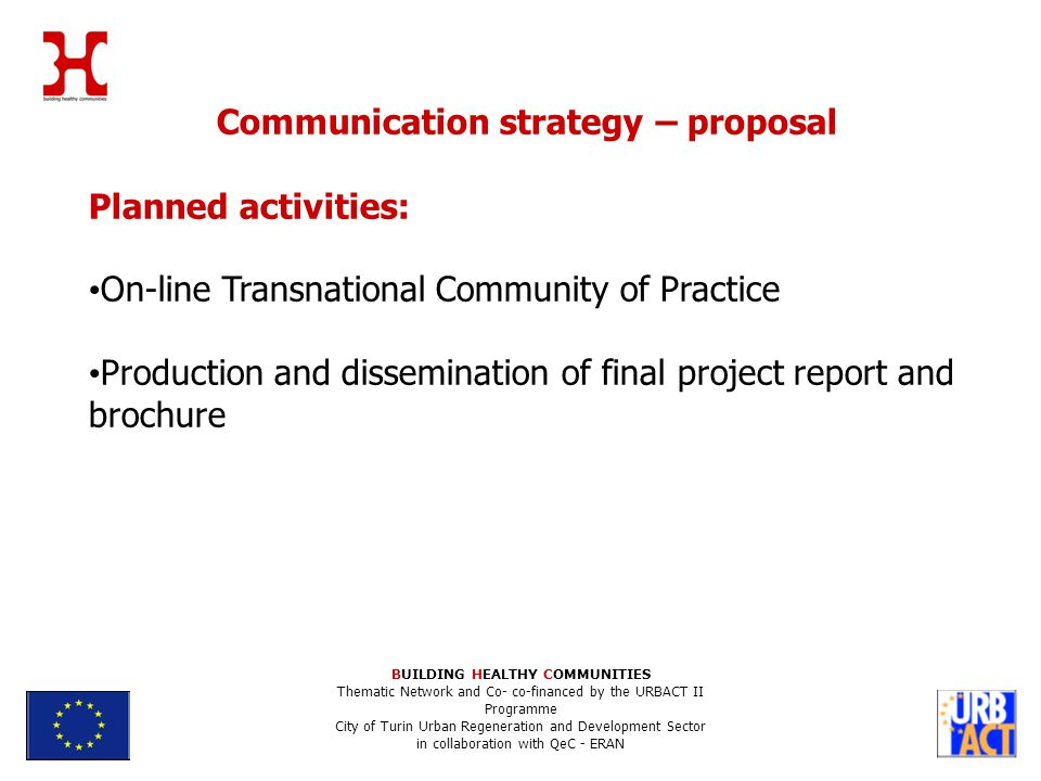 BUILDING HEALTHY COMMUNITIES Thematic Network and Co- co-financed by the URBACT II Programme City of Turin Urban Regeneration and Development Sector in collaboration with QeC - ERAN Communication strategy – proposal Planned activities: On-line Transnational Community of Practice Production and dissemination of final project report and brochure
