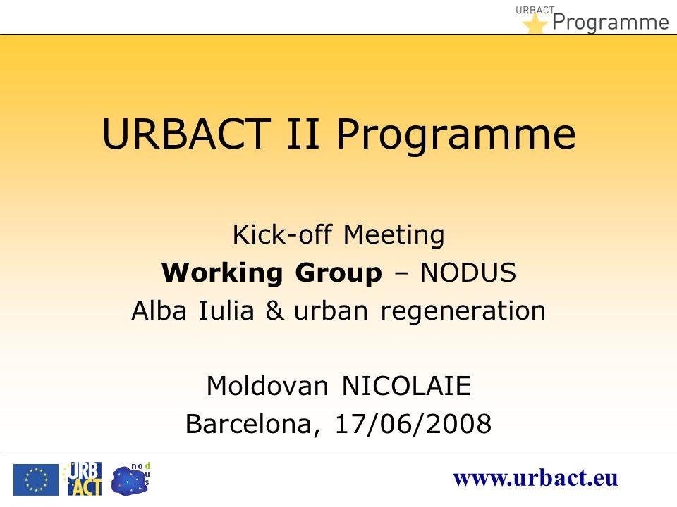 www.urbact.eu URBACT II Programme Kick-off Meeting Working Group – NODUS Alba Iulia & urban regeneration Moldovan NICOLAIE Barcelona, 17/06/2008