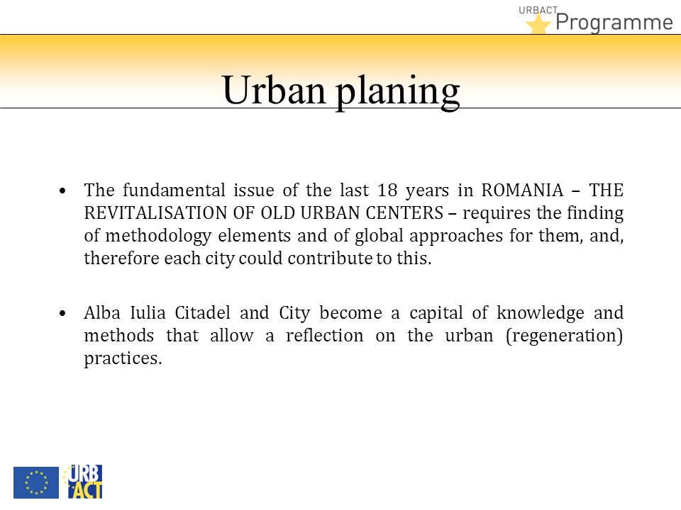 Urban planing The fundamental issue of the last 18 years in ROMANIA – THE REVITALISATION OF OLD URBAN CENTERS – requires the finding of methodology elements and of global approaches for them, and, therefore each city could contribute to this.
