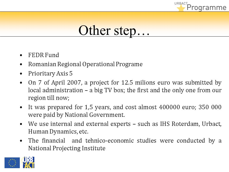 Other step… FEDR Fund Romanian Regional Operational Programe Prioritary Axis 5 On 7 of April 2007, a project for 12.5 milions euro was submitted by lo