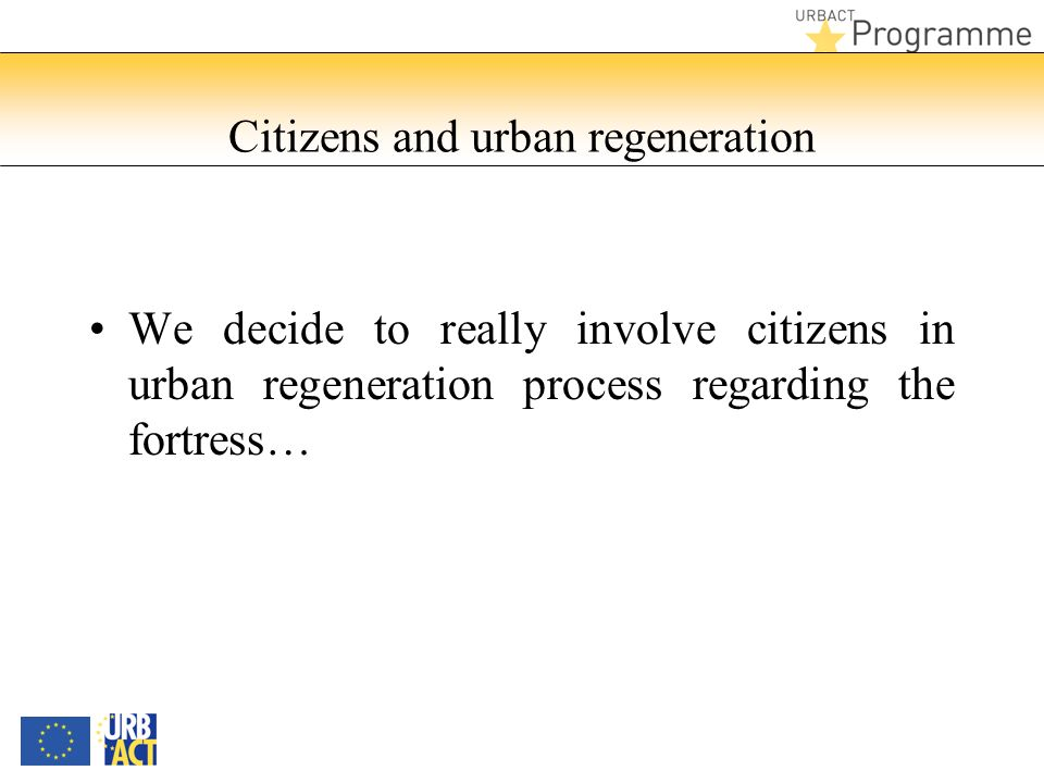 Citizens and urban regeneration We decide to really involve citizens in urban regeneration process regarding the fortress…