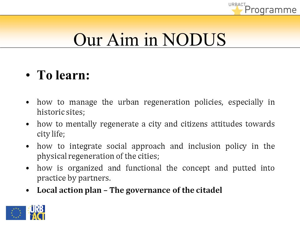 Our Aim in NODUS To learn: how to manage the urban regeneration policies, especially in historic sites; how to mentally regenerate a city and citizens attitudes towards city life; how to integrate social approach and inclusion policy in the physical regeneration of the cities; how is organized and functional the concept and putted into practice by partners.