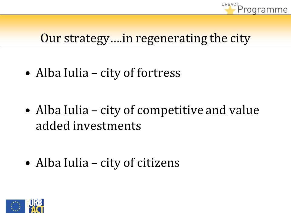 Our strategy….in regenerating the city Alba Iulia – city of fortress Alba Iulia – city of competitive and value added investments Alba Iulia – city of citizens
