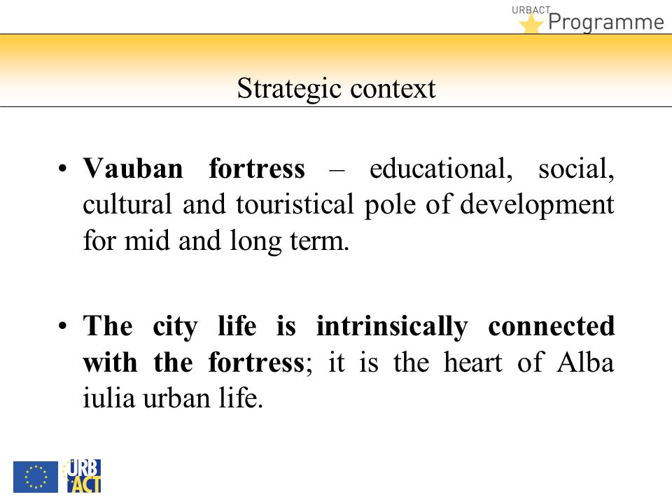 Strategic context Vauban fortress – educational, social, cultural and touristical pole of development for mid and long term. The city life is intrinsi