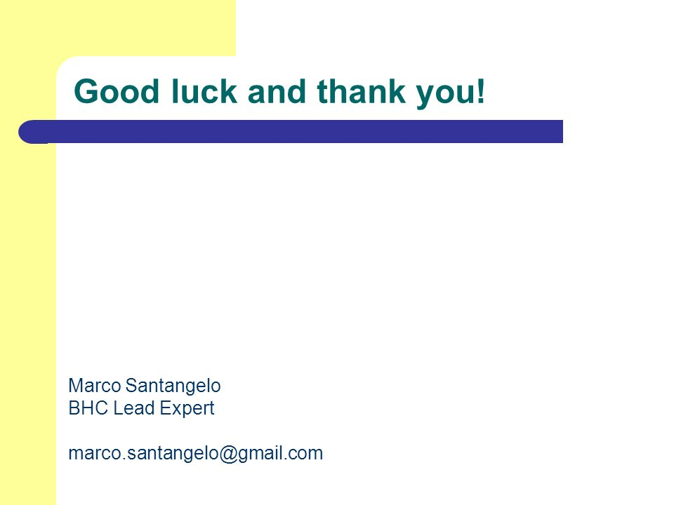 Good luck and thank you! Marco Santangelo BHC Lead Expert marco.santangelo@gmail.com