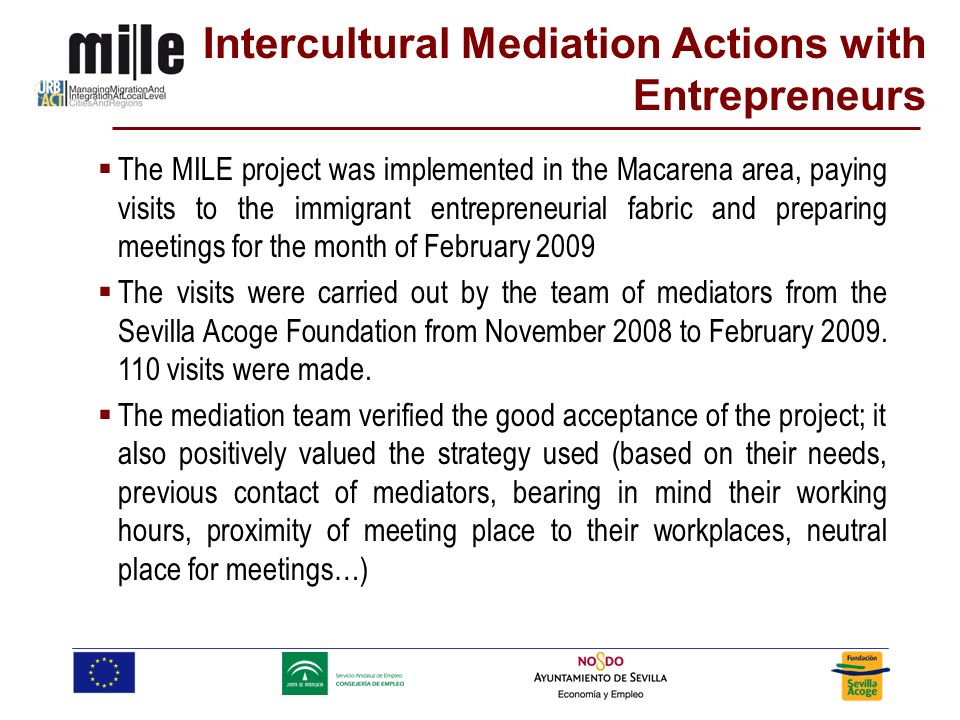Intercultural Mediation Actions with Entrepreneurs The MILE project was implemented in the Macarena area, paying visits to the immigrant entrepreneurial fabric and preparing meetings for the month of February 2009 The visits were carried out by the team of mediators from the Sevilla Acoge Foundation from November 2008 to February 2009.