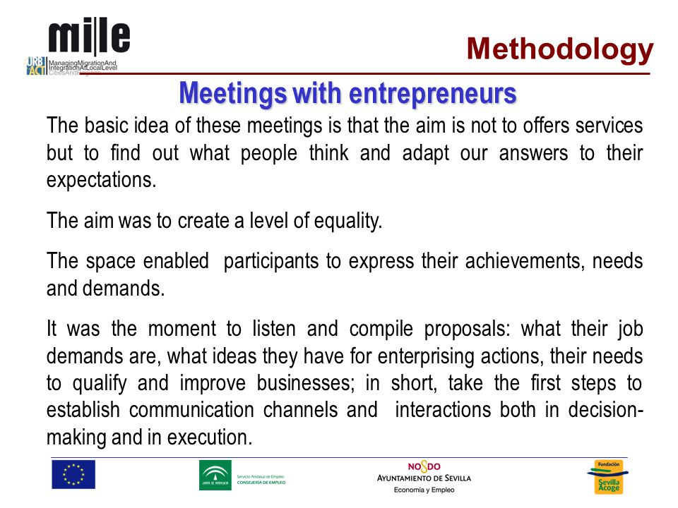 Methodology Meetings with entrepreneurs The basic idea of these meetings is that the aim is not to offers services but to find out what people think and adapt our answers to their expectations.