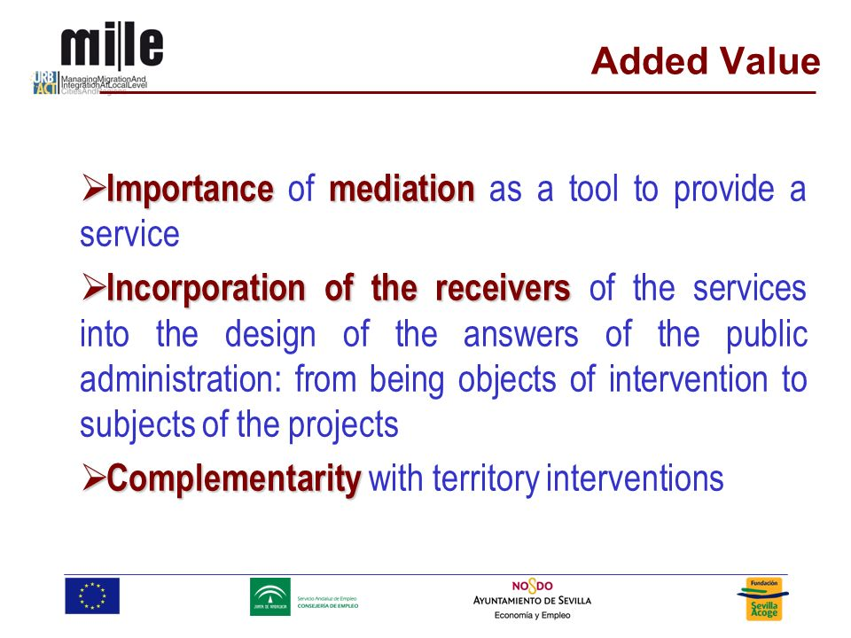 Added Value Importancemediation Importance of mediation as a tool to provide a service Incorporation of the receivers Incorporation of the receivers of the services into the design of the answers of the public administration: from being objects of intervention to subjects of the projects Complementarity Complementarity with territory interventions