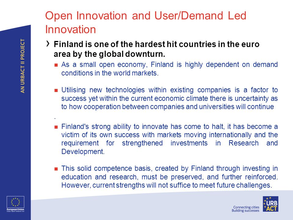 Open Innovation and User/Demand Led Innovation Finland is one of the hardest hit countries in the euro area by the global downturn. As a small open ec