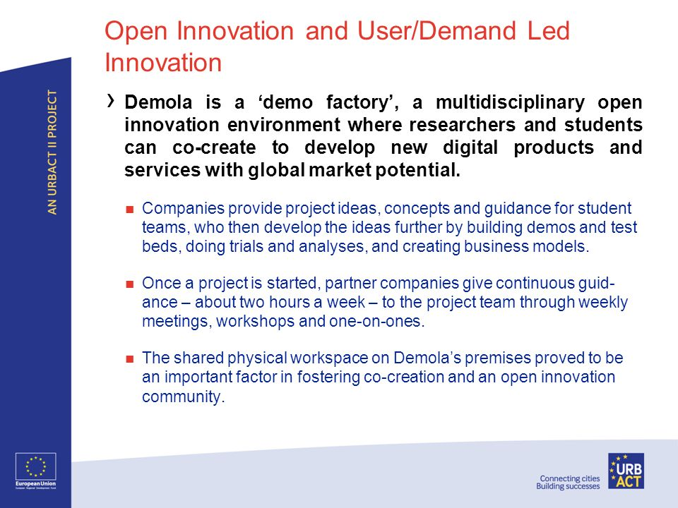 Open Innovation and User/Demand Led Innovation Demola is a demo factory, a multidisciplinary open innovation environment where researchers and students can co-create to develop new digital products and services with global market potential.