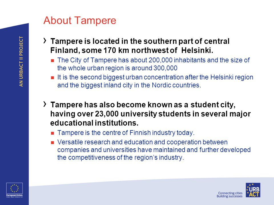 About Tampere Tampere is located in the southern part of central Finland, some 170 km northwest of Helsinki. The City of Tampere has about 200,000 inh