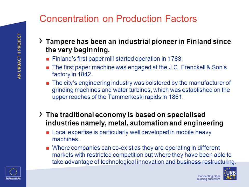 Concentration on Production Factors Tampere has been an industrial pioneer in Finland since the very beginning. Finlands first paper mill started oper