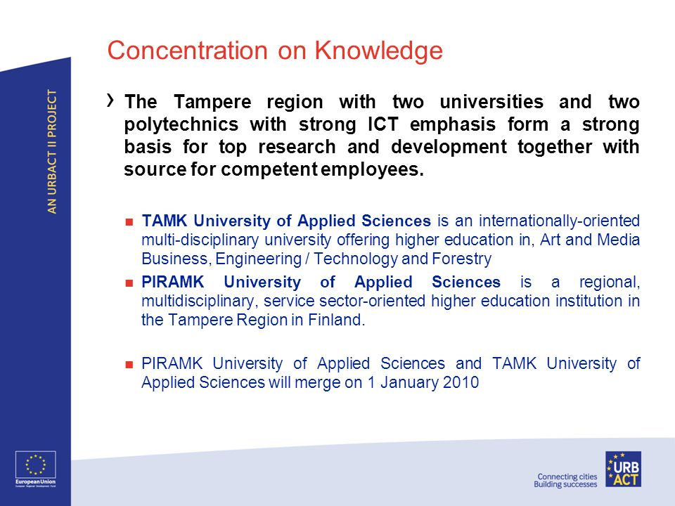 Concentration on Innovation Focus on major development programmes all 5 or more years in duration and with a city investment of at least 1,000,000 euro per year which are estimated to return between 15 and 40 times their investment eTampere: The aim was to transform Tampere into the worlds leading city in knowledge society development by strengthening the knowledge base, creating new business activity and introducing new public online services Centre of Expertise: The programme is a key regional strategic development programme which aims to strengthen and renew a regions competitiveness and expertise.