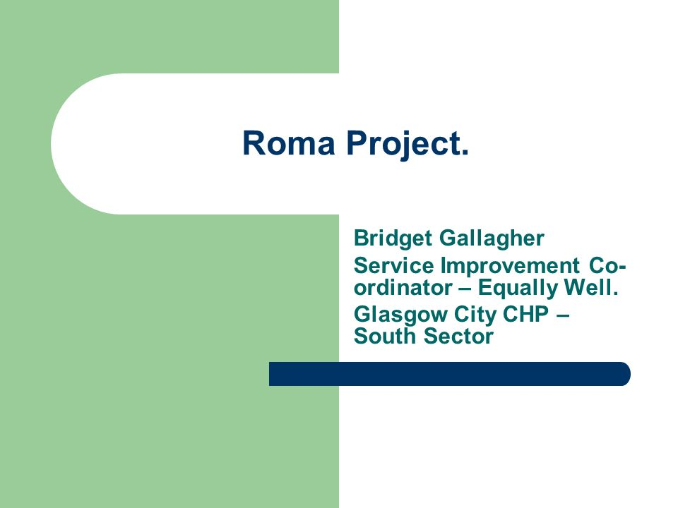 Roma Project. Bridget Gallagher Service Improvement Co- ordinator – Equally Well. Glasgow City CHP – South Sector