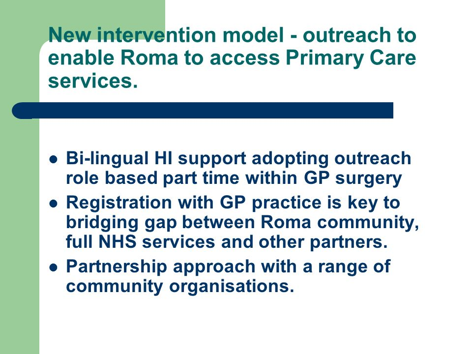 New intervention model - outreach to enable Roma to access Primary Care services. Bi-lingual HI support adopting outreach role based part time within