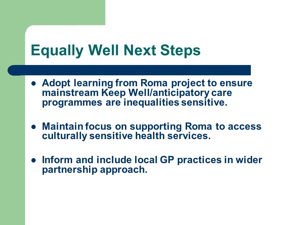 Equally Well Next Steps Adopt learning from Roma project to ensure mainstream Keep Well/anticipatory care programmes are inequalities sensitive. Maint
