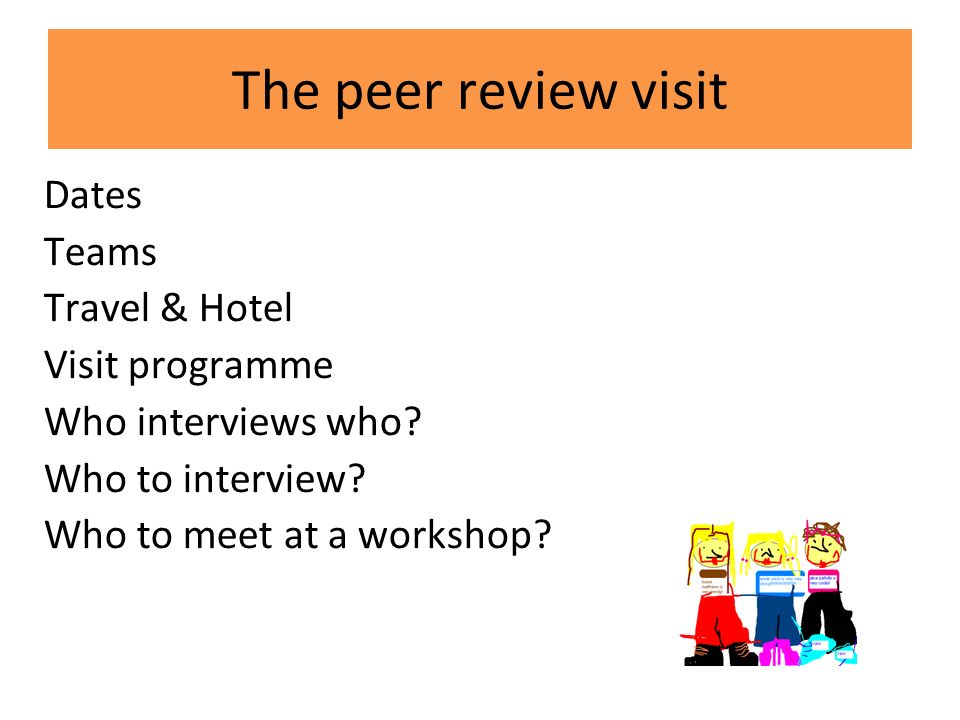The peer review visit Dates Teams Travel & Hotel Visit programme Who interviews who.