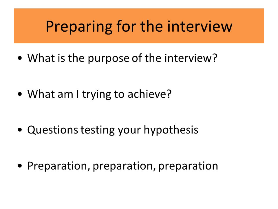Preparing for the interview What is the purpose of the interview.