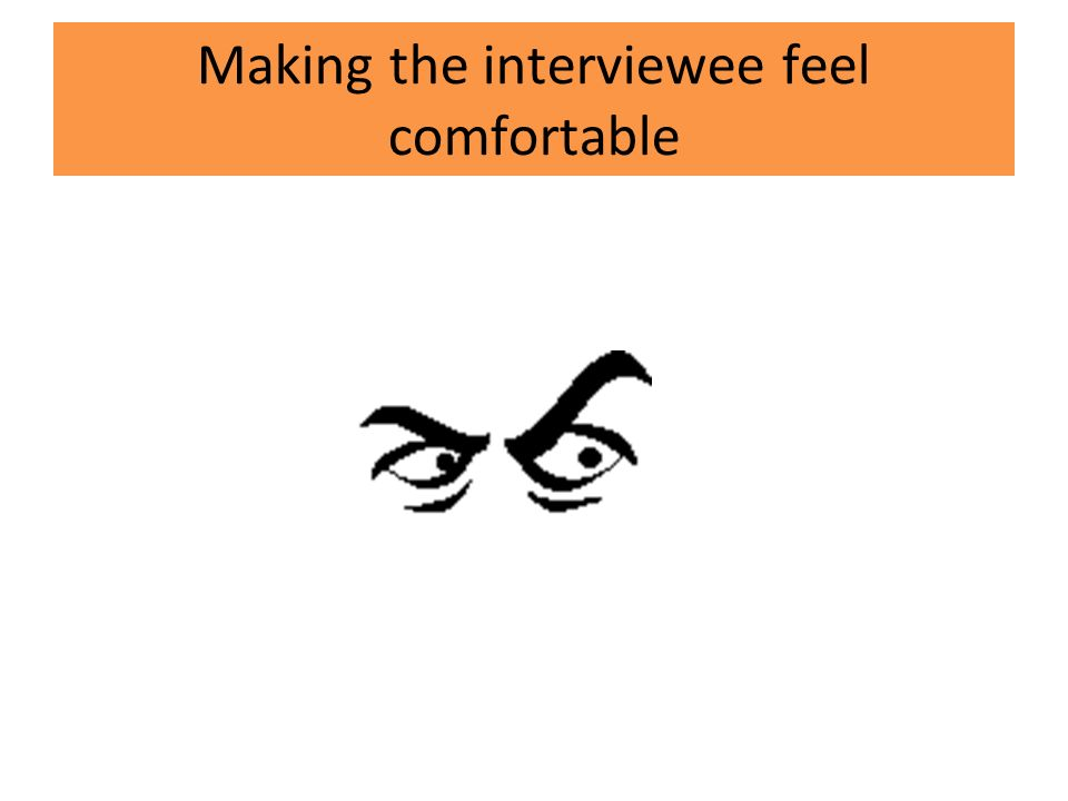 Making the interviewee feel comfortable
