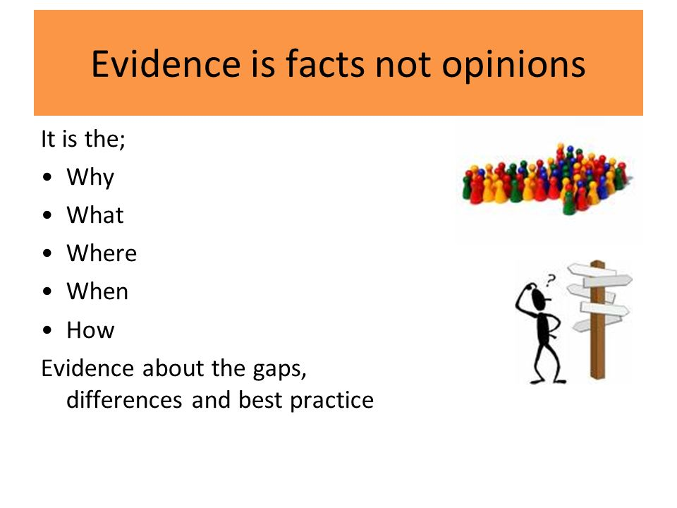 Evidence is facts not opinions It is the; Why What Where When How Evidence about the gaps, differences and best practice