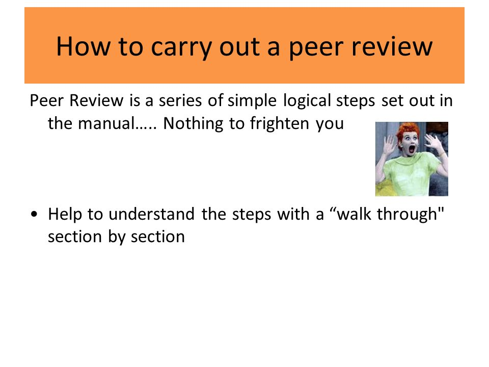 How to carry out a peer review Peer Review is a series of simple logical steps set out in the manual…..