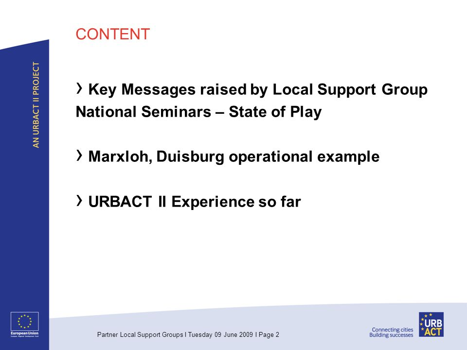 Partner Local Support Groups I Tuesday 09 June 2009 I Page 2 CONTENT Key Messages raised by Local Support Group National Seminars – State of Play Marxloh, Duisburg operational example URBACT II Experience so far