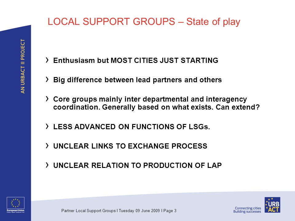 Partner Local Support Groups I Tuesday 09 June 2009 I Page 3 LOCAL SUPPORT GROUPS – State of play Enthusiasm but MOST CITIES JUST STARTING Big difference between lead partners and others Core groups mainly inter departmental and interagency coordination.