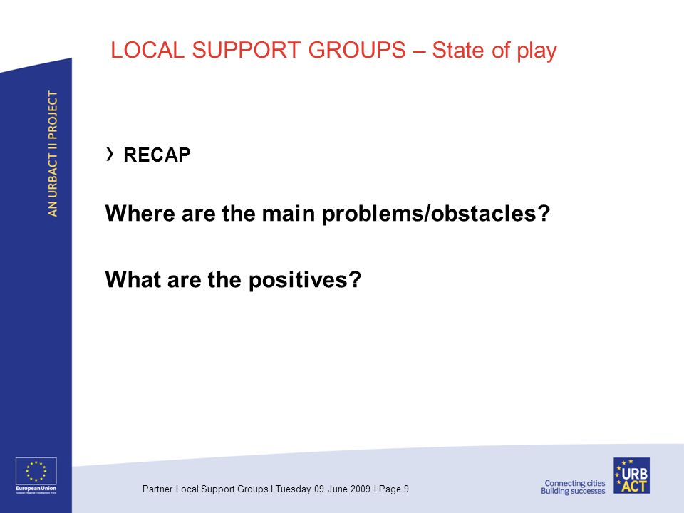 Partner Local Support Groups I Tuesday 09 June 2009 I Page 9 LOCAL SUPPORT GROUPS – State of play RECAP Where are the main problems/obstacles.