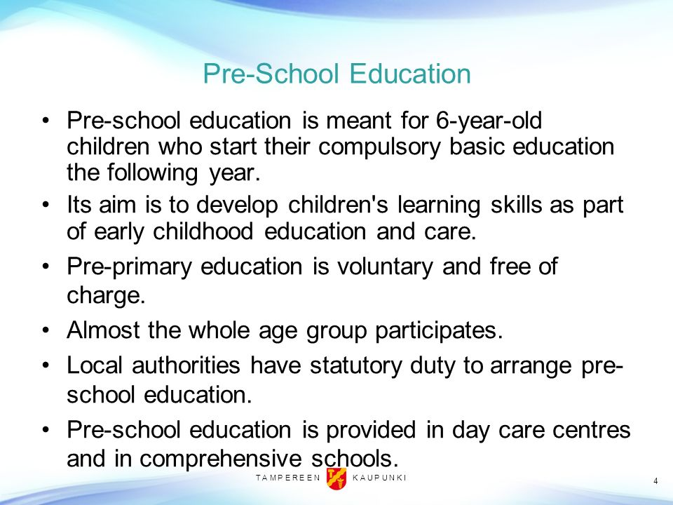 4 Pre-School Education Pre-school education is meant for 6-year-old children who start their compulsory basic education the following year. Its aim is