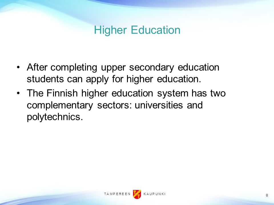 T A M P E R E E N K A U P U N K I 8 Higher Education After completing upper secondary education students can apply for higher education. The Finnish h