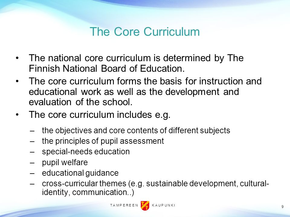 T A M P E R E E N K A U P U N K I 9 The Core Curriculum The national core curriculum is determined by The Finnish National Board of Education. The cor