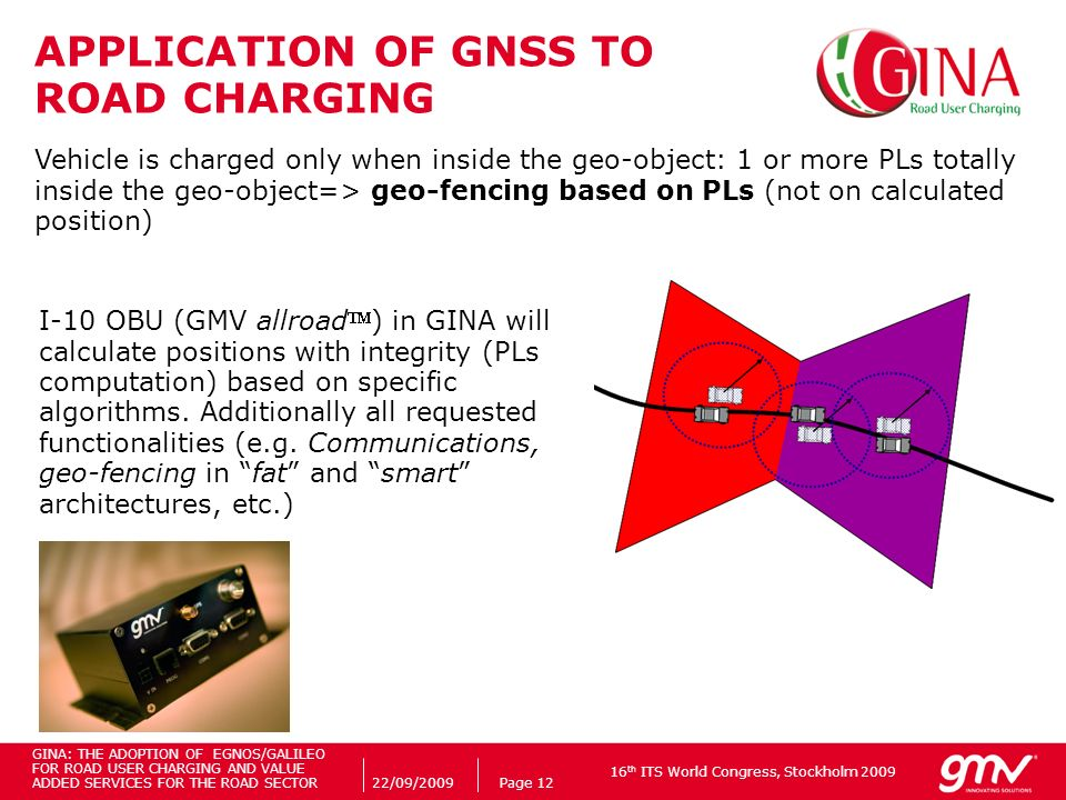 16 th ITS World Congress, Stockholm 2009 22/09/2009Page 12 APPLICATION OF GNSS TO ROAD CHARGING Vehicle is charged only when inside the geo-object: 1 or more PLs totally inside the geo-object=> geo-fencing based on PLs (not on calculated position) I-10 OBU (GMV allroad) in GINA will calculate positions with integrity (PLs computation) based on specific algorithms.