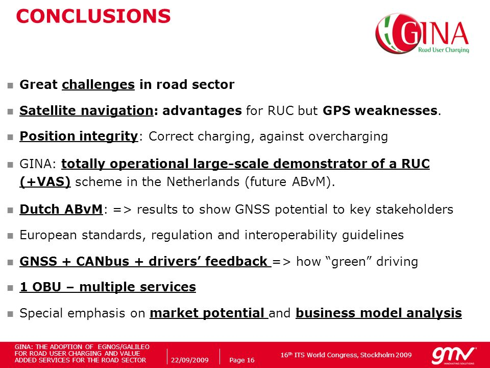 16 th ITS World Congress, Stockholm 2009 22/09/2009Page 16 CONCLUSIONS Great challenges in road sector Satellite navigation: advantages for RUC but GPS weaknesses.