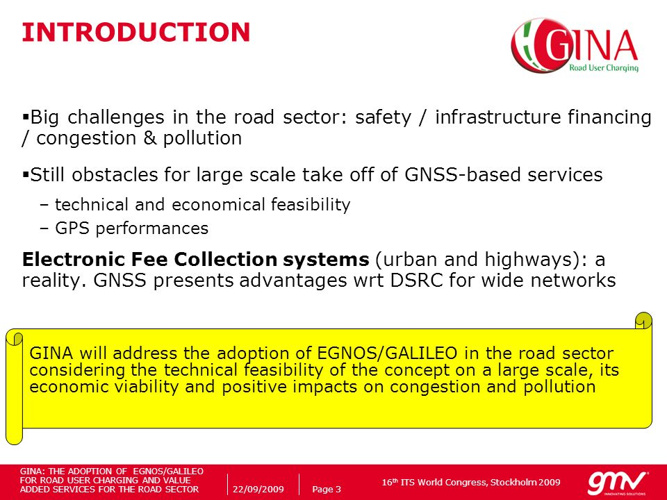 16 th ITS World Congress, Stockholm 2009 22/09/2009Page 3 INTRODUCTION Big challenges in the road sector: safety / infrastructure financing / congestion & pollution Still obstacles for large scale take off of GNSS-based services –technical and economical feasibility –GPS performances Electronic Fee Collection systems (urban and highways): a reality.