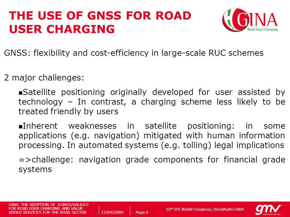 16 th ITS World Congress, Stockholm 2009 22/09/2009Page 6 THE USE OF GNSS FOR ROAD USER CHARGING GNSS: flexibility and cost-efficiency in large-scale