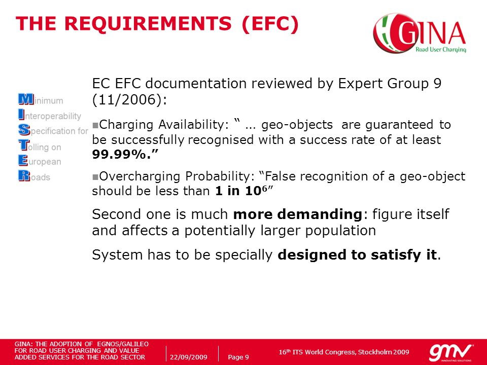 16 th ITS World Congress, Stockholm 2009 22/09/2009Page 9 THE REQUIREMENTS (EFC) EC EFC documentation reviewed by Expert Group 9 (11/2006): Charging Availability: … geo-objects are guaranteed to be successfully recognised with a success rate of at least 99.99%.