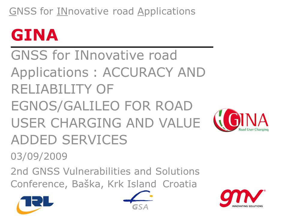 GINA GNSS for INnovative road Applications : ACCURACY AND RELIABILITY OF EGNOS/GALILEO FOR ROAD USER CHARGING AND VALUE ADDED SERVICES GNSS for INnovative road Applications 03/09/2009 2nd GNSS Vulnerabilities and Solutions Conference, Baška, Krk Island, Croatia
