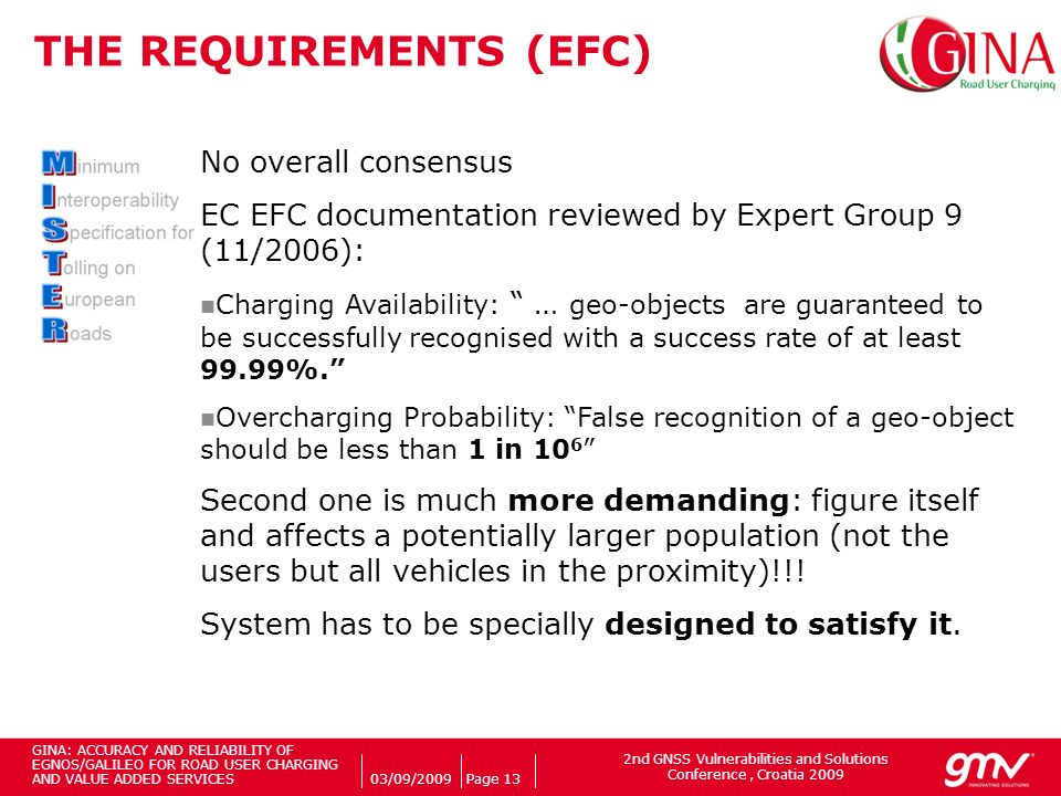 2nd GNSS Vulnerabilities and Solutions Conference, Croatia 2009 Companys logo 03/09/2009Page 13 THE REQUIREMENTS (EFC) No overall consensus EC EFC documentation reviewed by Expert Group 9 (11/2006): Charging Availability: … geo-objects are guaranteed to be successfully recognised with a success rate of at least 99.99%.