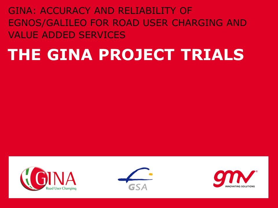 THE GINA PROJECT TRIALS GINA: ACCURACY AND RELIABILITY OF EGNOS/GALILEO FOR ROAD USER CHARGING AND VALUE ADDED SERVICES