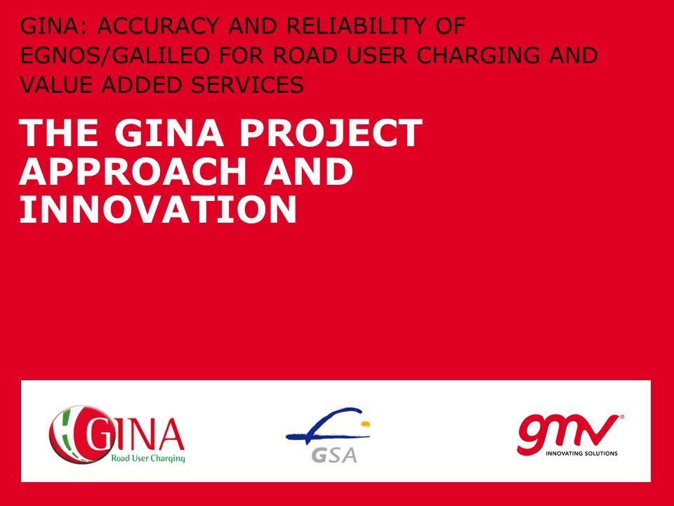 THE GINA PROJECT APPROACH AND INNOVATION GINA: ACCURACY AND RELIABILITY OF EGNOS/GALILEO FOR ROAD USER CHARGING AND VALUE ADDED SERVICES