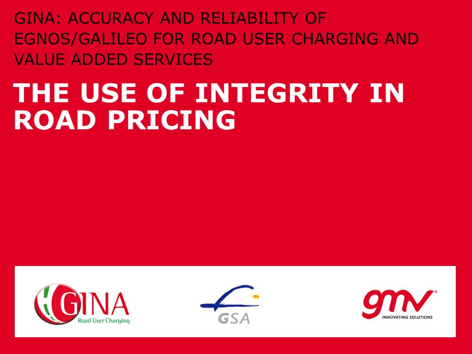 THE USE OF INTEGRITY IN ROAD PRICING GINA: ACCURACY AND RELIABILITY OF EGNOS/GALILEO FOR ROAD USER CHARGING AND VALUE ADDED SERVICES