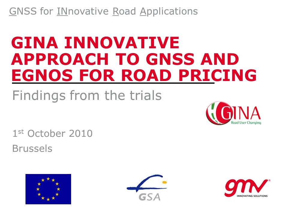 GINA INNOVATIVE APPROACH TO GNSS AND EGNOS FOR ROAD PRICING Findings from the trials 1 st October 2010 Brussels GNSS for INnovative Road Applications