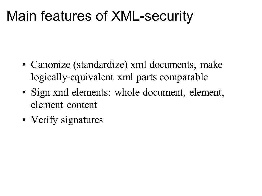 Main features of XML-security Canonize (standardize) xml documents, make logically-equivalent xml parts comparable Sign xml elements: whole document,