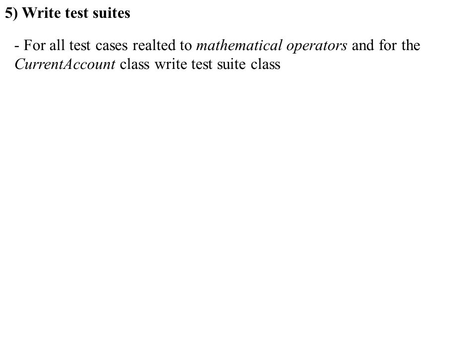 5) Write test suites - For all test cases realted to mathematical operators and for the CurrentAccount class write test suite class