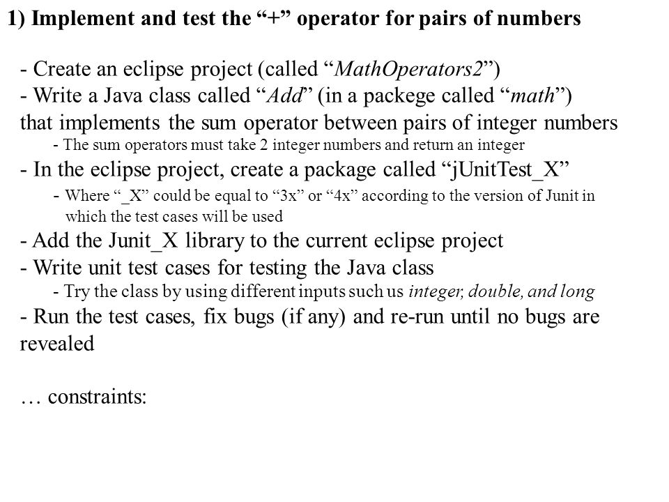 - Create an eclipse project (called MathOperators2) - Write a Java class called Add (in a packege called math) that implements the sum operator betwee