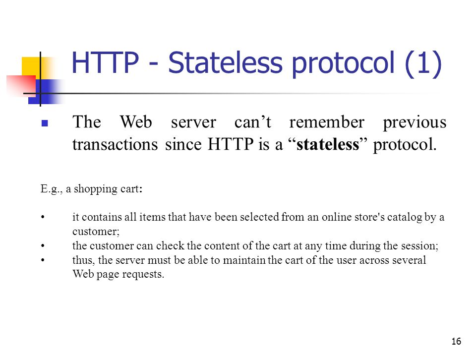 16 HTTP - Stateless protocol (1) The Web server cant remember previous transactions since HTTP is a stateless protocol. E.g., a shopping cart: it cont