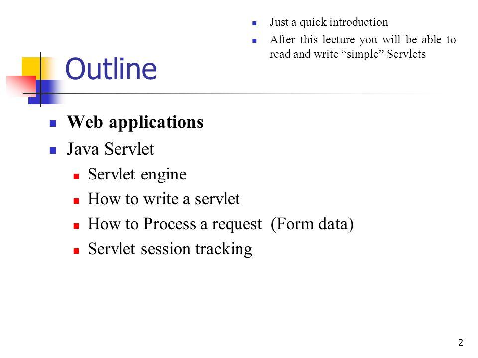 2 Outline Web applications Java Servlet Servlet engine How to write a servlet How to Process a request (Form data) Servlet session tracking Just a qui