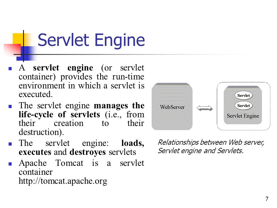 7 Servlet Engine A servlet engine (or servlet container) provides the run-time environment in which a servlet is executed. The servlet engine manages