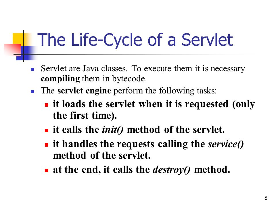 8 The Life-Cycle of a Servlet Servlet are Java classes. To execute them it is necessary compiling them in bytecode. The servlet engine perform the fol