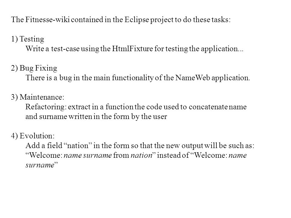 The Fitnesse-wiki contained in the Eclipse project to do these tasks: 1) Testing Write a test-case using the HtmlFixture for testing the application..